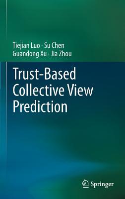 Trust-Based Collective View Prediction By Luo, Tiejian/ Chen, Su/ Xu, Guandong/ Zhou, Jia